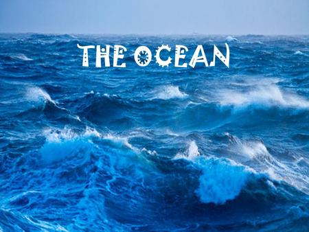 OCEANS THE OCEAN. Oceans cover nearly 71% of the Earth's surface!