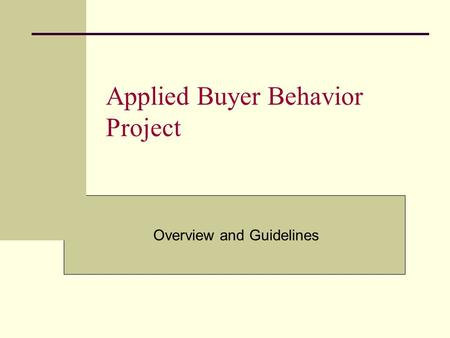 Applied Buyer Behavior <strong>Project</strong> Overview and Guidelines.