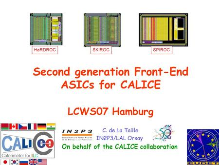 Second generation Front-End ASICs for CALICE LCWS07 Hamburg C. de La Taille IN2P3/LAL Orsay On behalf of the CALICE collaboration HaRDROCSKIROCSPIROC.