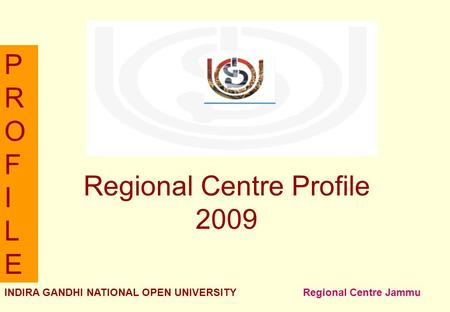 PROFILEPROFILE INDIRA GANDHI NATIONAL OPEN UNIVERSITY <strong>Regional</strong> Centre Jammu <strong>Regional</strong> Centre Profile 2009.