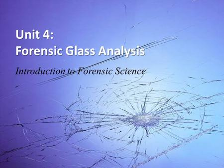 Unit 4: Forensic Glass <strong>Analysis</strong> Introduction to Forensic Science.