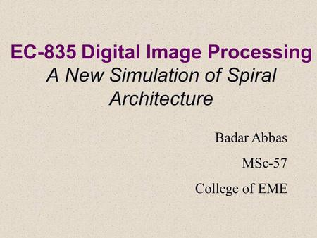 EC-835 Digital <strong>Image</strong> Processing A New Simulation of Spiral Architecture Badar Abbas MSc-57 College of EME.