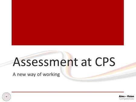 Assessment at CPS A new way of working. Background - No more levels New National Curriculum to be taught in all schools from September 2014 (apart from.