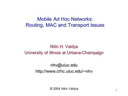 1 <strong>Mobile</strong> Ad Hoc <strong>Networks</strong>: Routing, MAC and Transport Issues Nitin H. Vaidya University of Illinois at Urbana-Champaign