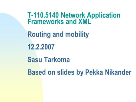 T-110.5140 <strong>Network</strong> Application Frameworks and XML Routing and <strong>mobility</strong> 12.2.2007 Sasu Tarkoma Based on slides by Pekka Nikander.