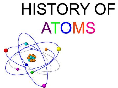 <strong>HISTORY</strong> <strong>OF</strong> <strong>ATOMS</strong>. What is an <strong>atom</strong>? An <strong>atom</strong>, in the simplest <strong>model</strong>, consists <strong>of</strong> a nucleus and orbiting electrons. There are only about 100 different kinds.