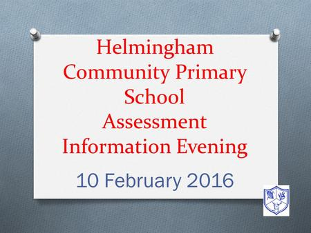Helmingham Community Primary School Assessment Information Evening 10 February 2016.