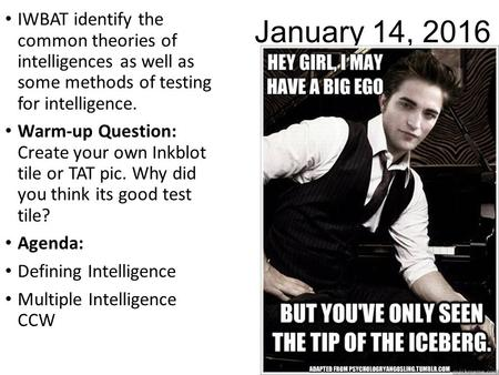 January 14, 2016 IWBAT identify the common <strong>theories</strong> of intelligences as well as some methods of testing for intelligence. Warm-up Question: Create your.