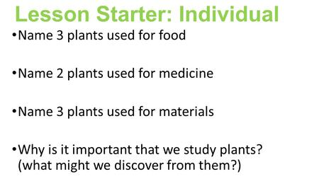 Lesson Starter: Individual Name 3 <strong>plants</strong> used for food Name 2 <strong>plants</strong> used for medicine Name 3 <strong>plants</strong> used for materials Why is it important that we study.