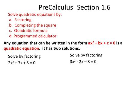 PreCalculus Section 1.6 Solve quadratic equations by: a. Factoring b. Completing the square c. Quadratic formula d. Programmed calculator Any equation.