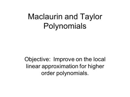 Maclaurin and Taylor <strong>Polynomials</strong> Objective: Improve on the local linear approximation for higher order <strong>polynomials</strong>.