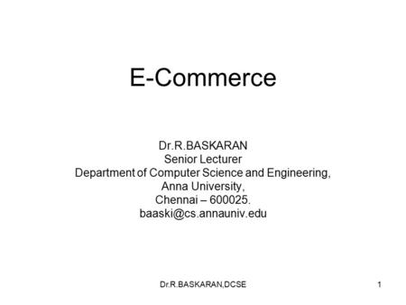 Dr.R.BASKARAN,DCSE1 E-Commerce Dr.R.BASKARAN Senior Lecturer Department <strong>of</strong> Computer Science and Engineering, Anna University, Chennai – 600025.