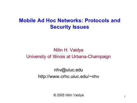 1 <strong>Mobile</strong> Ad Hoc <strong>Networks</strong>: Protocols and Security Issues Nitin H. Vaidya University of Illinois at Urbana-Champaign