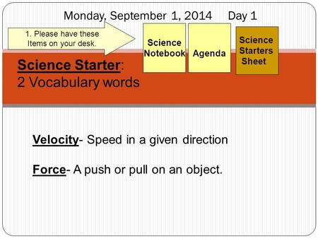 Monday, September 1, 2014 Day 1 Science Starters Sheet 1. Please have these Items on your desk. Agenda Science Notebook Science Starter: 2 Vocabulary words.