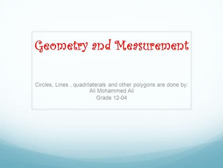 Geometry and Measurement <strong>Circles</strong>, Lines, quadrilaterals and other polygons are done by: Ali Mohammed Ali Grade 12-04.