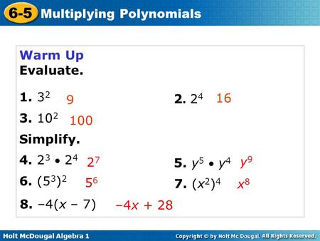 Holt McDougal Algebra 1 6-5 Multiplying <strong>Polynomials</strong> Warm Up Evaluate. 1. 3 2 3. 10 2 Simplify. 4. 2 3  2 4 6. (5 3 ) 2 9 16 100 2727 2. 242. 24 5. y 5.