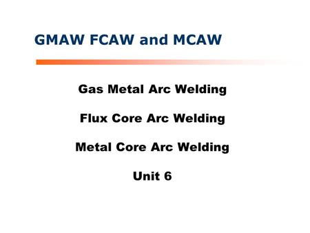 GMAW FCAW and MCAW Gas <strong>Metal</strong> <strong>Arc</strong> <strong>Welding</strong> Flux Core <strong>Arc</strong> <strong>Welding</strong> <strong>Metal</strong> Core <strong>Arc</strong> <strong>Welding</strong> Unit 6.