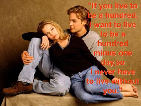 If you live to be a hundred, I want to live to be a hundred minus one day,so I never have to live without you.