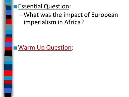 ■ Essential Question: – What was the impact of European imperialism in Africa? ■ Warm Up Question: