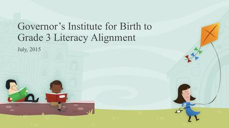 Governor's Institute for Birth to Grade 3 Literacy Alignment July, 2015.
