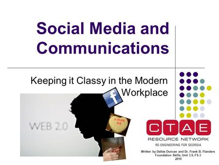 <strong>Social</strong> Media and Communications Keeping it Classy in the Modern Workplace Written by Dallas Duncan and Dr. Frank B. Flanders Foundation Skills, Unit 3.9,