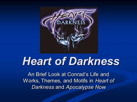 Heart of Darkness An Brief Look at Conrad's Life and Works, Themes, and Motifs <strong>in</strong> Heart of Darkness and Apocalypse Now.