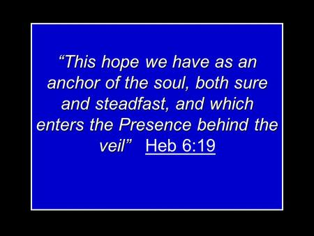 """This hope we have as an anchor of the soul, both sure and steadfast, and which enters the Presence behind the veil"" ""This hope we have as an anchor of."