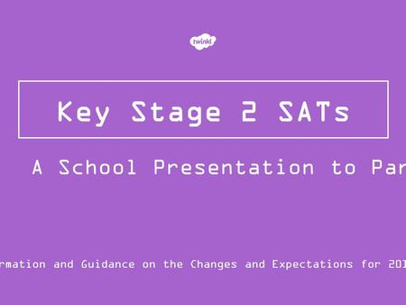Key Stage 2 SATs Information and Guidance on the Changes and Expectations for 2015/16 A School Presentation to Parents.