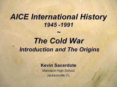 AICE International History 1945 -1991 ~ The Cold War Introduction <strong>and</strong> The Origins Kevin Sacerdote Mandarin High School Jacksonville, FL.