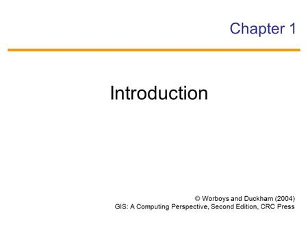 © Worboys and Duckham (2004) GIS: A Computing Perspective, Second Edition, CRC Press Chapter 1 Introduction.