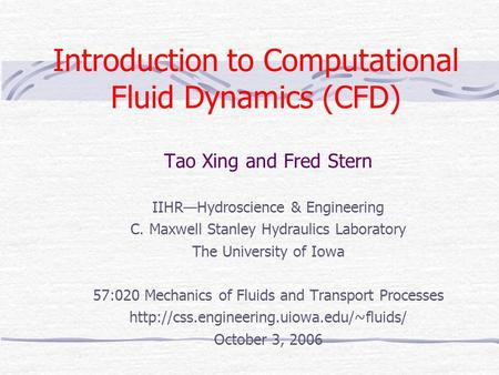 <strong>Introduction</strong> <strong>to</strong> Computational Fluid Dynamics (CFD) Tao Xing and Fred Stern IIHR—Hydroscience & Engineering C. Maxwell Stanley Hydraulics Laboratory The.