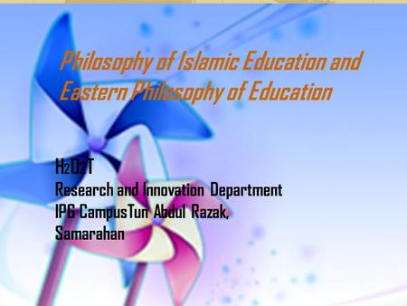 <strong>Philosophy</strong> <strong>of</strong> Islamic <strong>Education</strong> and Eastern <strong>Philosophy</strong> <strong>of</strong> <strong>Education</strong> H 2 O 2 T Research and Innovation Department IPG CampusTun Abdul Razak, Samarahan.
