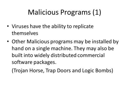 Malicious Programs (1) <strong>Viruses</strong> have the ability to replicate themselves Other Malicious programs may be installed by hand on a single machine. They may.
