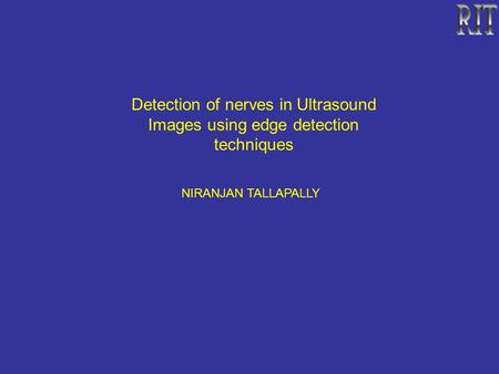 <strong>Detection</strong> of nerves in Ultrasound <strong>Images</strong> using <strong>edge</strong> <strong>detection</strong> techniques NIRANJAN TALLAPALLY.