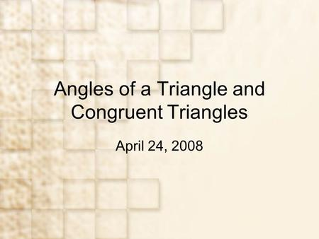 Angles of a <strong>Triangle</strong> and <strong>Congruent</strong> <strong>Triangles</strong> April 24, 2008.