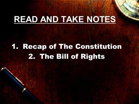 READ AND TAKE NOTES 1.Recap of The Constitution 2.The Bill of Rights.