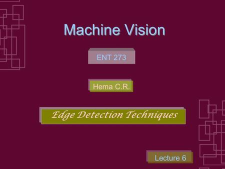 Machine Vision <strong>Edge</strong> <strong>Detection</strong> Techniques ENT 273 Lecture 6 Hema C.R.