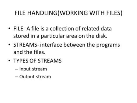 FILE <strong>HANDLING</strong>(WORKING WITH FILES) FILE- A file is a collection of related <strong>data</strong> stored in a particular area on the disk. STREAMS- interface between the.