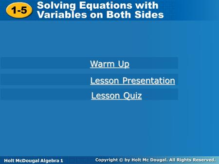 Holt McDougal Algebra 1 1-5 Solving Equations with Variables on Both Sides 1-5 Solving Equations with Variables on Both Sides Holt Algebra 1 Warm Up Warm.