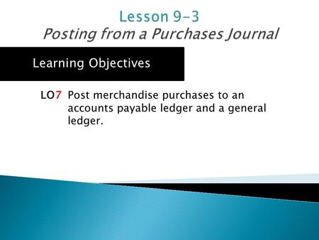 Learning Objectives LO7 Post merchandise purchases to an accounts payable ledger and a general ledger.