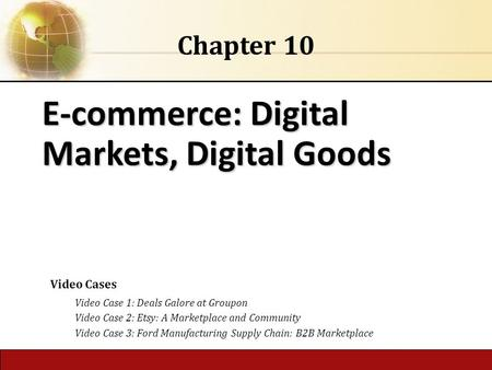 6.1 Copyright © 2014 Pearson Education, Inc. publishing as Prentice Hall E-commerce: Digital <strong>Markets</strong>, Digital Goods Chapter 10 Video Cases Video Case 1: