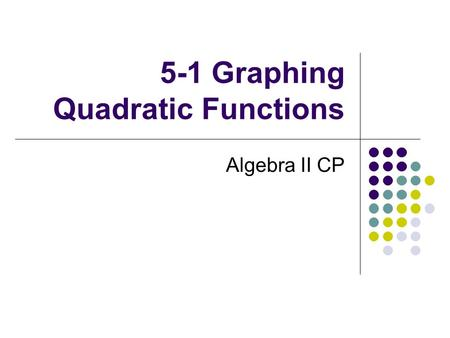 5-1 Graphing Quadratic Functions Algebra II CP. Vocabulary Quadratic function Quadratic term Linear term Constant term Parabola Axis of symmetry Vertex.