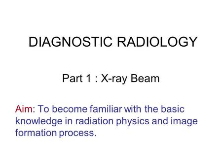 DIAGNOSTIC RADIOLOGY Part 1 : <strong>X</strong>-<strong>ray</strong> Beam Aim: To become familiar with the basic knowledge in radiation physics and image formation <strong>process</strong>.
