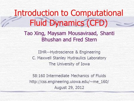 <strong>Introduction</strong> <strong>to</strong> Computational Fluid Dynamics (CFD) Tao Xing, Maysam Mousaviraad, Shanti Bhushan and Fred Stern IIHR—Hydroscience & Engineering C. Maxwell.