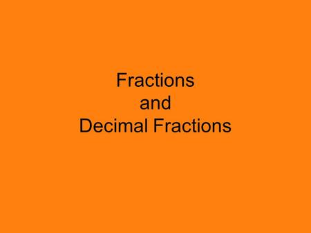 Fractions and Decimal Fractions. 1 10 2 10 3 10 4 10 5 10 6 10 7 10 8 10 9 10 Fractions Decimal Fractions 0.1 0.2 0.3 0.4 0.5 0.6 0.7 0.8 0.9 1.0.