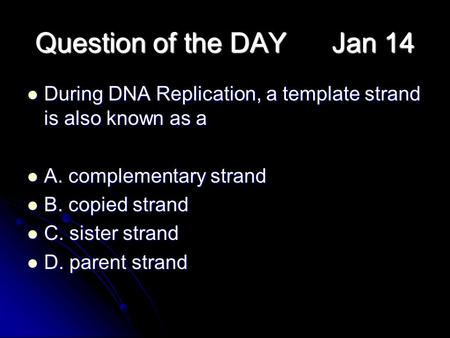 Question of the DAY Jan 14 During DNA Replication, a template strand is also known as a During DNA Replication, a template strand is also known as a A.