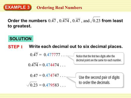 EXAMPLE 3 333 Ordering Real Numbers Order the numbers 0.47, 0.474, 0.47, and 0.23 from least to greatest. SOLUTION STEP 1 Write each decimal out to six.