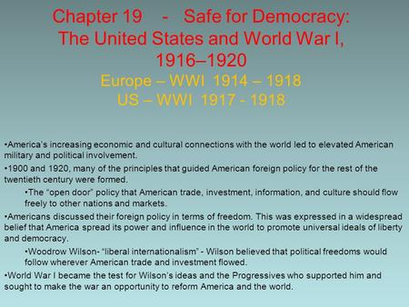 Chapter 19 - Safe for Democracy: The United States and <strong>World</strong> War I, 1916–1920 Europe – WWI 1914 – 1918 US – WWI 1917 - 1918 America's increasing economic.