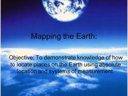 Mapping the Earth: Objective: To demonstrate knowledge of how to locate places on the Earth using absolute location and systems of measurement.