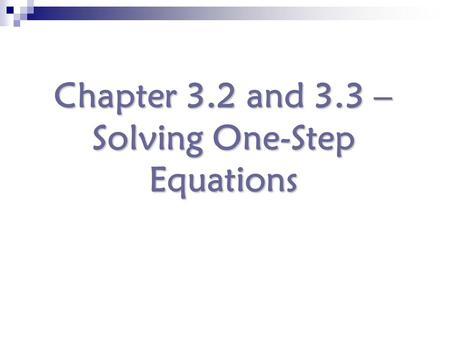 Chapter 3.2 and 3.3 – Solving One-Step Equations.